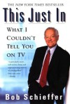 This Just In : What I Couldn't Tell You on TV - Bob Schieffer