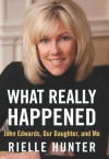 What Really Happened: John Edwards, Our Daughter, and Me - Rielle Hunter