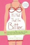 It's Not That I'm Bitter . . .: Or How I Learned to Stop Worrying About Visible Panty Lines and Conquered the World - Gina Barreca