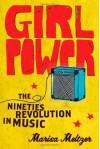 Girl Power: The Nineties Revolution in Music - Marisa Meltzer
