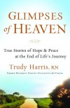 Glimpses of Heaven: True Stories of Hope and Peace at the End of Life's Journey - Trudy Harris