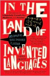 In the Land of Invented Languages: Adventures in Linguistic Creativity, Madness, and Genius - Arika Okrent