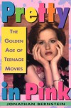 Pretty In Pink: The Golden Age of Teenage Movies - Jonathan Bernstein
