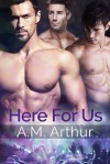 Here For Us - A.M. Arthur