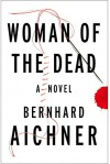 Woman of the Dead: A Novel - Bernhard Aichner