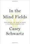 In the Mind Fields: Exploring the New Science of Neuropsychoanalysis - Casey Schwartz