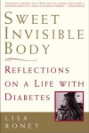 Sweet Invisible Body: Reflections on a Life with Diabetes - Lisa Roney