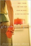 Gluten-Free Girl: How I Found the Food That Loves Me Back & How You Can Too - Shauna James Ahern