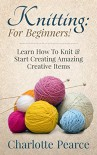 Knitting: For Beginners! - Learn How To Knit & Start Creating Amazing Creative Items (Knitting, How to Knit, Knitting Patterns, Knitting Books, Crochet, ... Crochet Patterns, Crochet Books, Sewing) - Charlotte Pearce