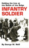 Infantry Soldier: Holding the Lines at the Battle of the Bulge - George W. Neill