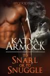 To Snarl or to Snuggle - Katya Armock