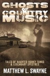 Ghosts of Country Music: Tales of Haunted Honky Tonks & Legendary Spectres - Matthew L. Swayne