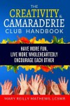 The Creativity and Camaraderie Club Handbook: Have More Fun, Live More Wholeheartedly, Encourage Each Other - Mary Reilly Mathews