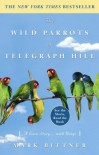 The Wild Parrots of Telegraph Hill: A Love Story . . . with Wings - Mark Bittner