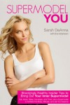 Supermodel YOU: Shockingly Healthy Insider Tips to Bring Out Your Inner Supermodel - Sarah DeAnna, Eve Adamson