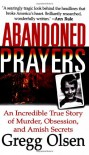 Abandoned Prayers: The Incredible True Story of Murder, Obsession and Amish Secrets - Gregg Olsen