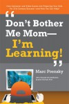 Don't Bother Me Mom--I'm Learning! - Marc Prensky
