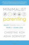 MINIMALIST PARENTING: Enjoy Modern Family Life More by Doing Less - Christine Koh;Asha Dornfest