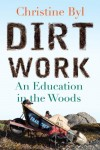 Dirt Work: An Education in the Woods - Christine Byl