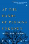 At the Hands of Persons Unknown: The Lynching of Black America - Philip Dray