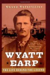 Wyatt Earp: The Life Behind the Legend - Casey Tefertiller