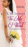 To Me I Wed (Unconventional Brides Romance) - K.M. Jackson