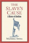 The Slave's Cause: A History of Abolition - Manisha Sinha