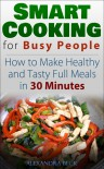 Smart Cooking for Busy People: How to Make Healthy and Tasty Full Meals in 30 Minutes - Alexandra Beck