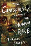 Conspiracy Against the Human Race, The A Contrivance of Horror - Thomas Ligotti
