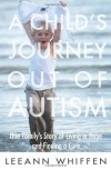 A Child's Journey Out of Autism: One Family's Story of Living in Hope and Finding a Cure - Leeann Whiffen