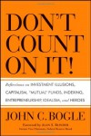 "Don't Count on It!: Reflections on Investment Illusions, Capitalism, ""Mutual"" Funds, Indexing, Entrepreneurship, Idealism, and Heroes - John C. Bogle"