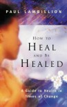 How to Heal and Be Healed: A Guide to Health in Times of Change - Paul Lambillion