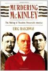 Murdering McKinley: The Making of Theodore Roosevelt's America - Eric Rauchway