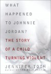 What Happened to Johnnie Jordan? The Story of a Child Turning Violent - Jennifer Toth