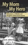 My Mom My Hero -Alzheimer's, A Mother and Daughter's Bittersweet Journey - Lisa Hirsch