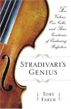 Stradivari's Genius: Five Violins, One Cello, and Three Centuries of Enduring Perfection - Toby Faber