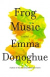 Frog Music: A Novel - Emma Donoghue