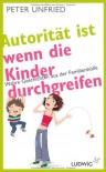 Autorität ist, wenn die Kinder durchgreifen: Wahre Geschichten aus der Familienhölle - Peter Unfried