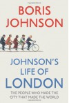 Johnson's Life Of London: The People Who Made The City That Made The World - Boris Johnson