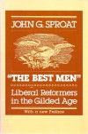 """The Best Men"": Liberal Reformers in the Gilded Age - John G. Sproat"