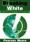 Breaking White: An Introduction to Breaking Bad - Pearson Moore