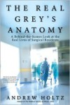 The Real Grey's Anatomy: A Behind-the-Scenes Look at the Real Lives of Surgical Residents - Andrew Holtz