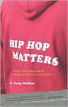 Hip Hop Matters: Politics, Pop Culture, and the Struggle for the Soul of a Movement - S. Craig Watkins