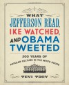 What Jefferson Read, Ike Watched, and Obama Tweeted: 200 Years of Popular Culture in the White House - Tevi Troy