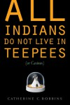 All Indians Do Not Live in Teepees (or Casinos) - Catherine C. Robbins