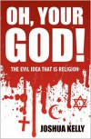 Oh, Your god!: The Evil Idea That is Religion - Joshua Kelly