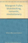 Margaret Fuller, Bluestocking, Romantic, Revolutionary - Ellen Wilson