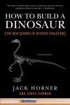 How to Build a Dinosaur: The New Science of Reverse Evolution - Jack Horner, James Gorman