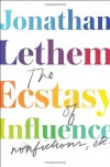 The Ecstasy of Influence: Nonfictions, Etc. - Jonathan Lethem