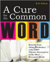 A Cure for the Common Word: Remedy Your Tired Vocabulary with 3,000 + Vibrant Alternatives to the Most Overused Words - K. D. Sullivan